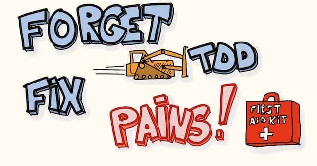 Drawing of the text 'Forget TDD, Fix Pains!' with a bulldozer pushing TDD away and a first-aid-kit to fix pains. Focusing on pains is a good way to coach a team that has been exposed to bad TDD in the past.